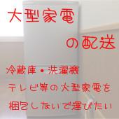 大型家電の配送 冷蔵庫・洗濯機・テレビ等の大型家電を梱包せずに運びたい