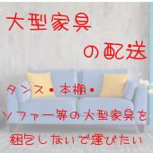 大型家具の配送 タンス・本田アナ・ソファー等の大型家具を梱包しないで運びたい